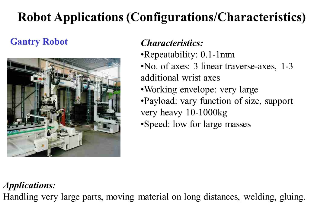 Robot Applications (Configurations/Characteristics) Gantry Robot Characteristics: Repeatability: 0.1-1mm No.