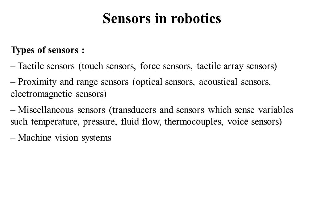 Sensors in robotics Types of sensors : – Tactile sensors (touch sensors, force sensors, tactile array sensors) – Proximity and range sensors (optical sensors, acoustical sensors, electromagnetic sensors) – Miscellaneous sensors (transducers and sensors which sense variables such temperature, pressure, fluid flow, thermocouples, voice sensors) – Machine vision systems