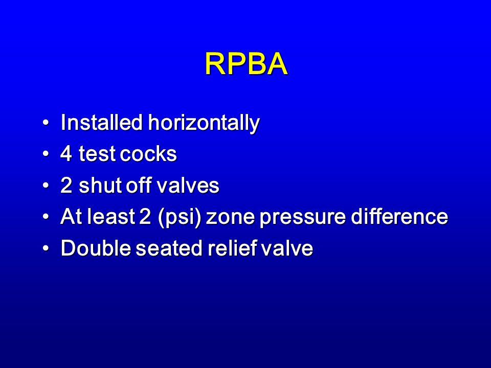 RPBA Installed horizontallyInstalled horizontally 4 test cocks4 test cocks 2 shut off valves2 shut off valves At least 2 (psi) zone pressure differenceAt least 2 (psi) zone pressure difference Double seated relief valveDouble seated relief valve