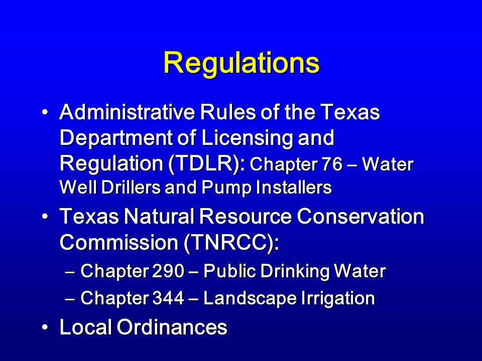 Regulations Administrative Rules of the Texas Department of Licensing and Regulation (TDLR): Chapter 76 – Water Well Drillers and Pump InstallersAdministrative Rules of the Texas Department of Licensing and Regulation (TDLR): Chapter 76 – Water Well Drillers and Pump Installers Texas Natural Resource Conservation Commission (TNRCC):Texas Natural Resource Conservation Commission (TNRCC): –Chapter 290 – Public Drinking Water –Chapter 344 – Landscape Irrigation Local OrdinancesLocal Ordinances