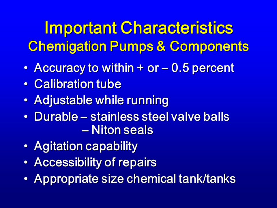 Important Characteristics Chemigation Pumps & Components Accuracy to within + or – 0.5 percentAccuracy to within + or – 0.5 percent Calibration tubeCalibration tube Adjustable while runningAdjustable while running Durable – stainless steel valve balls – Niton sealsDurable – stainless steel valve balls – Niton seals Agitation capabilityAgitation capability Accessibility of repairsAccessibility of repairs Appropriate size chemical tank/tanksAppropriate size chemical tank/tanks
