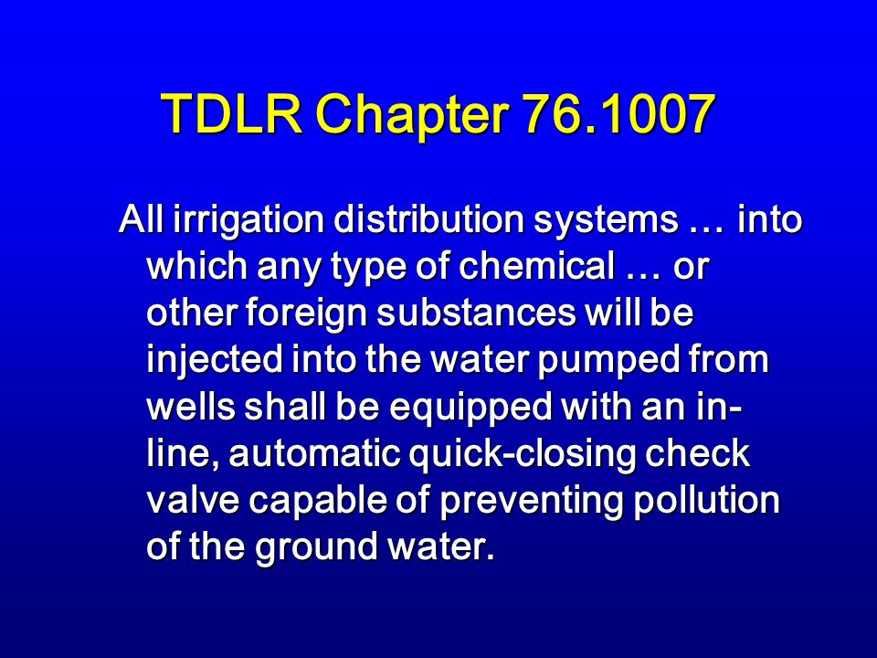 TDLR Chapter 76.1007 All irrigation distribution systems … into which any type of chemical … or other foreign substances will be injected into the water pumped from wells shall be equipped with an in- line, automatic quick-closing check valve capable of preventing pollution of the ground water.