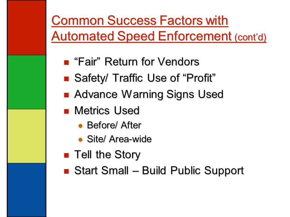Common Success Factors with Automated Speed Enforcement (cont'd) Fair Return for Vendors Fair Return for Vendors Safety/ Traffic Use of Profit Safety/ Traffic Use of Profit Advance Warning Signs Used Advance Warning Signs Used Metrics Used Metrics Used Before/ After Before/ After Site/ Area-wide Site/ Area-wide Tell the Story Tell the Story Start Small – Build Public Support Start Small – Build Public Support