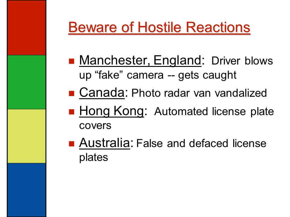 Beware of Hostile Reactions Manchester, England: Driver blows up fake camera -- gets caught Canada: Photo radar van vandalized Hong Kong: Automated license plate covers Australia: False and defaced license plates