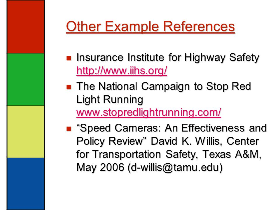 Other Example References Insurance Institute for Highway Safety http://www.iihs.org/ Insurance Institute for Highway Safety http://www.iihs.org/ http://www.iihs.org/ The National Campaign to Stop Red Light Running www.stopredlightrunning.com/ The National Campaign to Stop Red Light Running www.stopredlightrunning.com/ www.stopredlightrunning.com/ Speed Cameras: An Effectiveness and Policy Review David K.