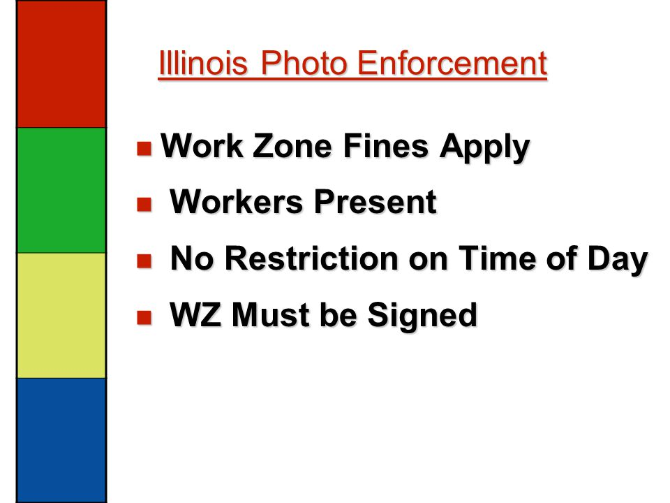Illinois Photo Enforcement Work Zone Fines Apply Work Zone Fines Apply Workers Present Workers Present No Restriction on Time of Day No Restriction on Time of Day WZ Must be Signed WZ Must be Signed