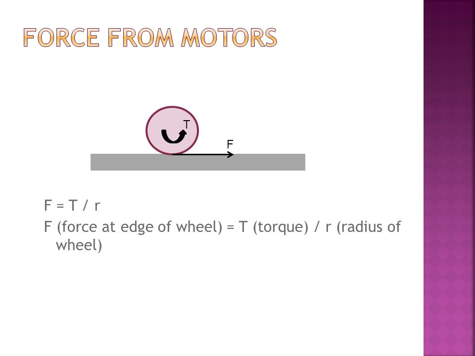 F = T / r F (force at edge of wheel) = T (torque) / r (radius of wheel) F T