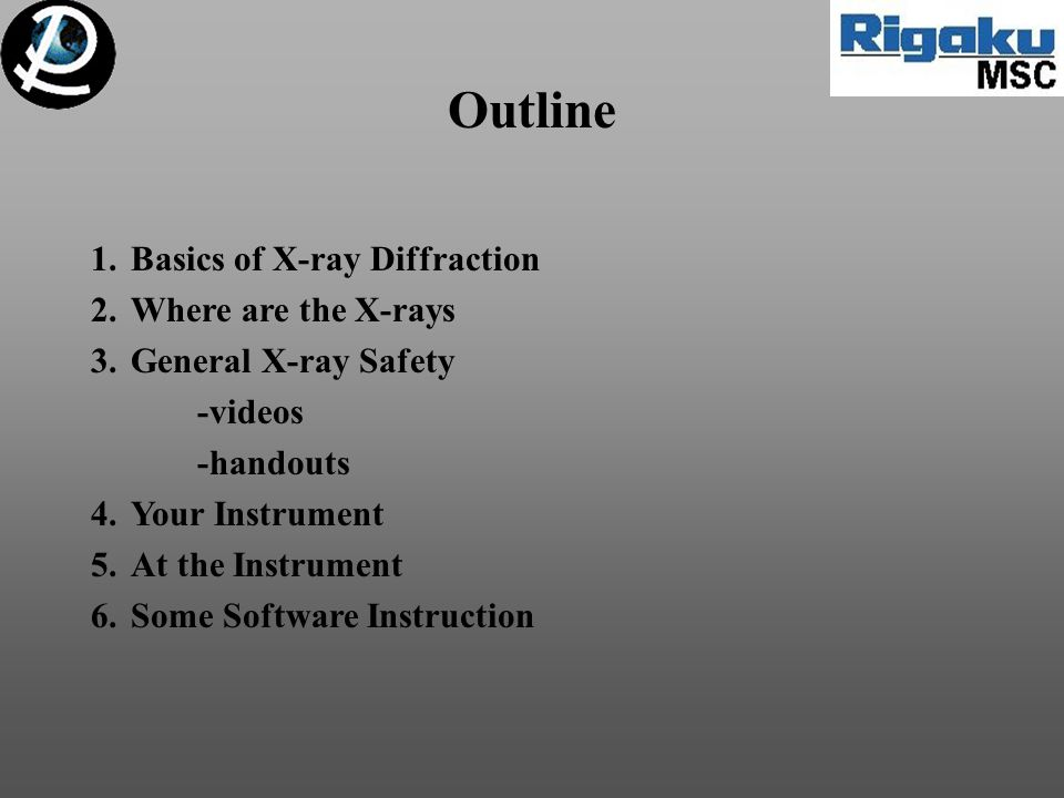 Outline 1.Basics of X-ray Diffraction 2.Where are the X-rays 3.General X-ray Safety -videos -handouts 4.Your Instrument 5.At the Instrument 6.Some Sof