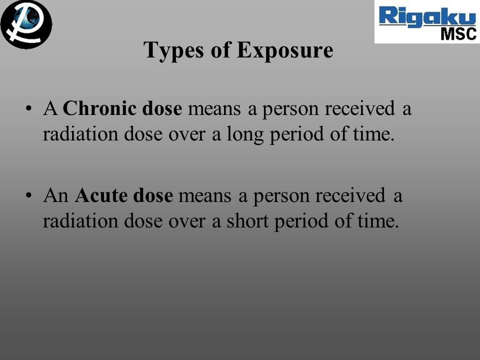 Types of Exposure A Chronic dose means a person received a radiation dose over a long period of time. An Acute dose means a person received a radiatio