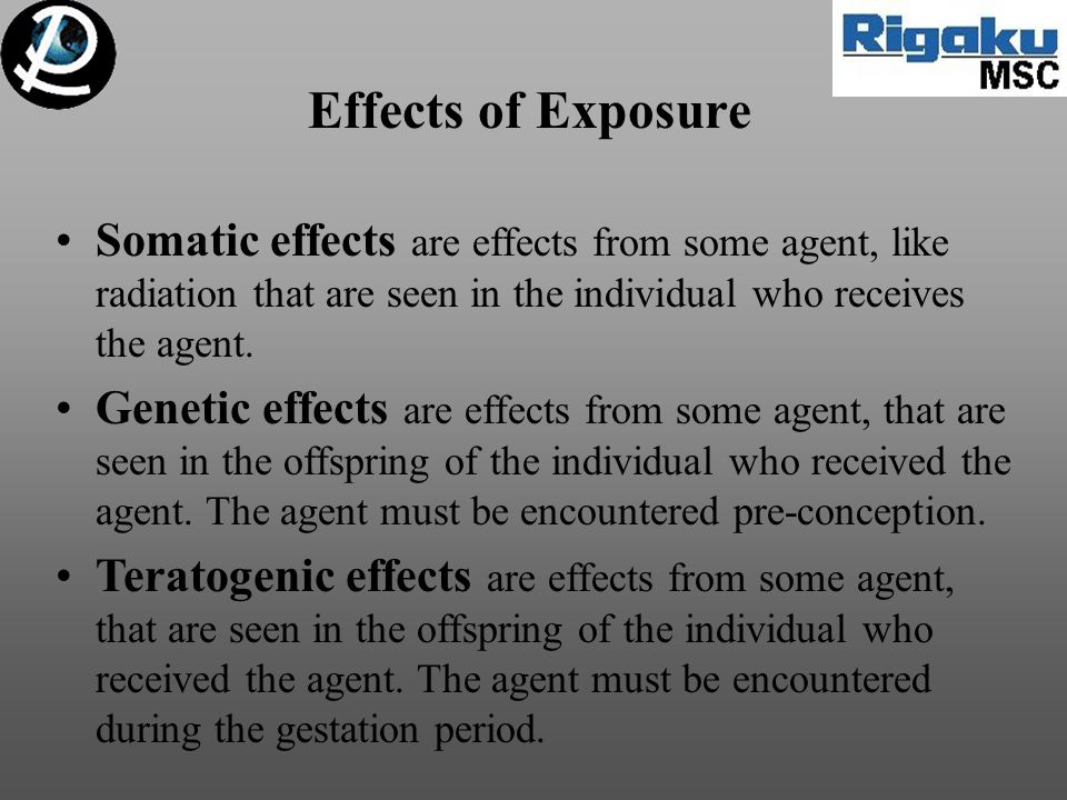 Effects of Exposure Somatic effects are effects from some agent, like radiation that are seen in the individual who receives the agent. Genetic effect