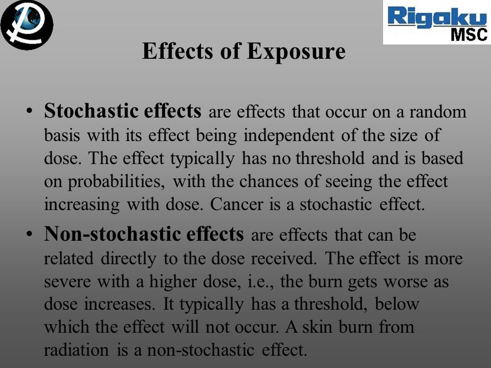 Effects of Exposure Stochastic effects are effects that occur on a random basis with its effect being independent of the size of dose.