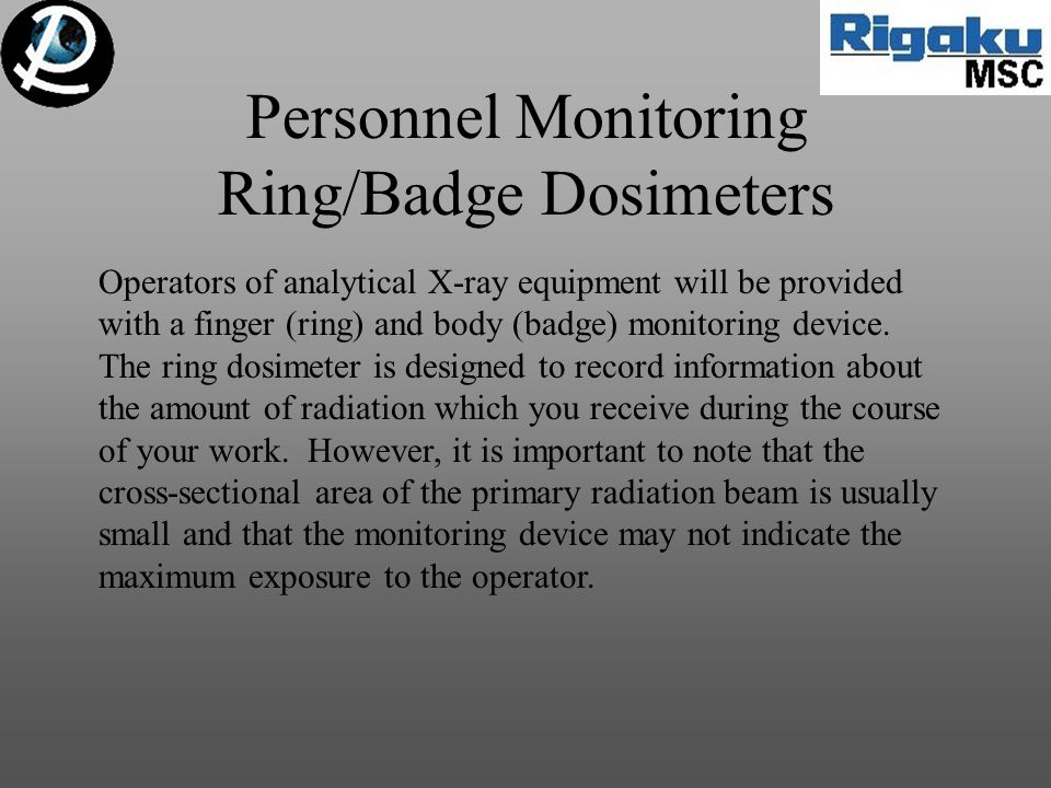 Personnel Monitoring Ring/Badge Dosimeters Operators of analytical X-ray equipment will be provided with a finger (ring) and body (badge) monitoring d