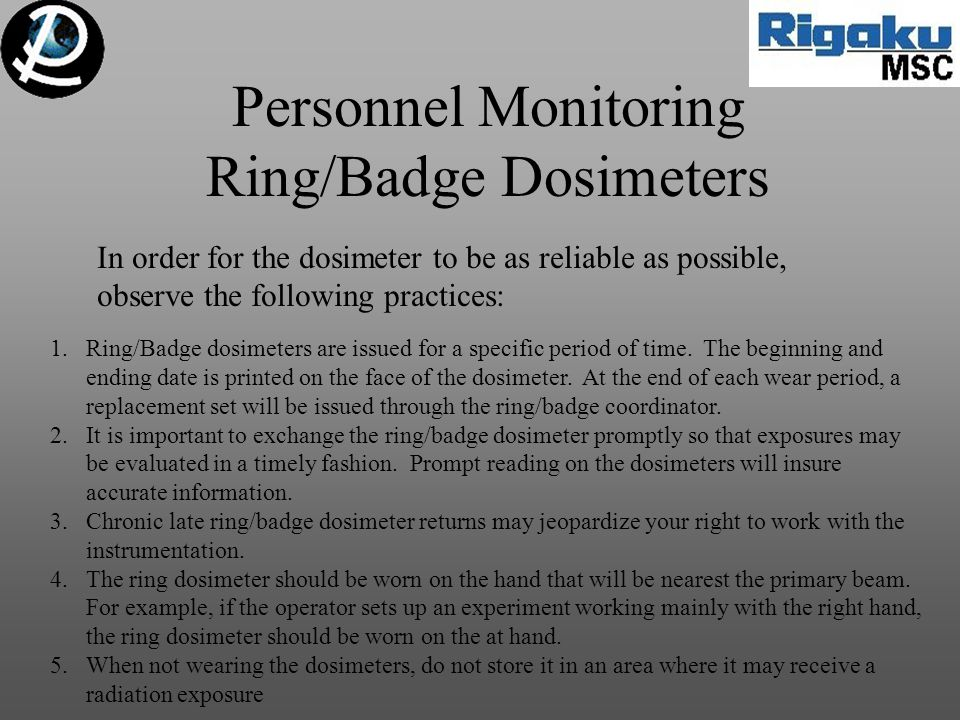 Personnel Monitoring Ring/Badge Dosimeters In order for the dosimeter to be as reliable as possible, observe the following practices: 1.Ring/Badge dosimeters are issued for a specific period of time.