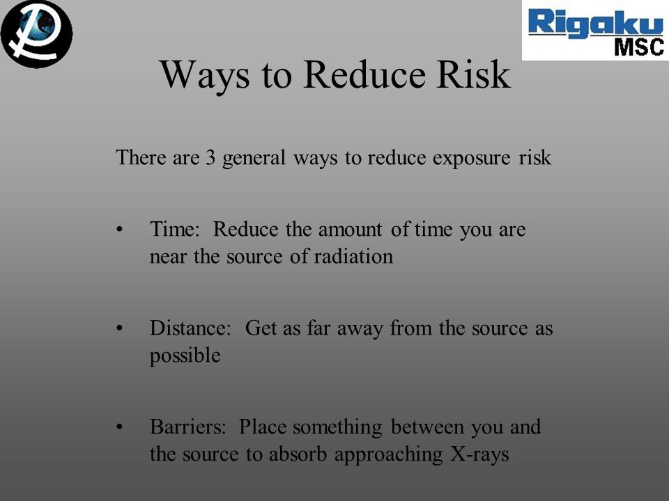 There are 3 general ways to reduce exposure risk Time: Reduce the amount of time you are near the source of radiation Distance: Get as far away from t