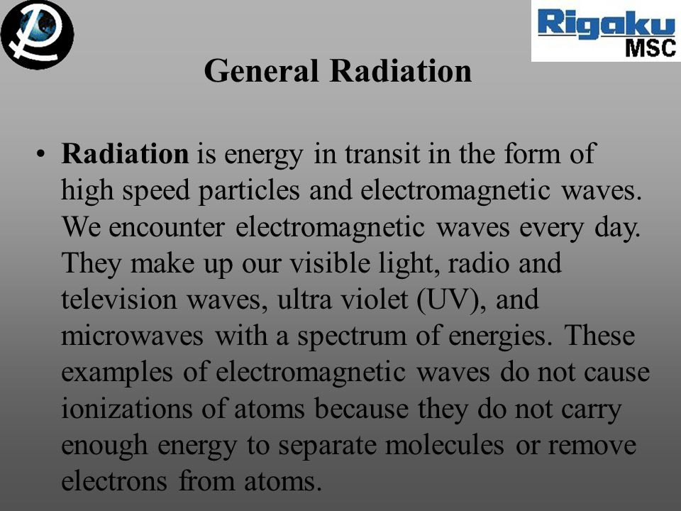 General Radiation Radiation is energy in transit in the form of high speed particles and electromagnetic waves. We encounter electromagnetic waves eve