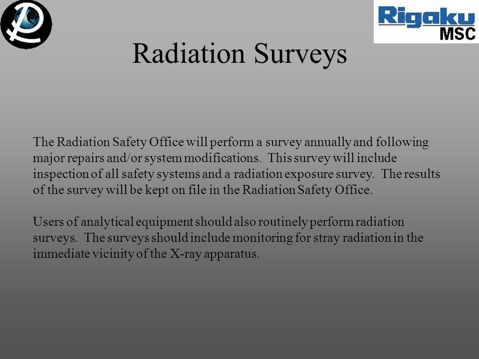 Radiation Surveys The Radiation Safety Office will perform a survey annually and following major repairs and/or system modifications.