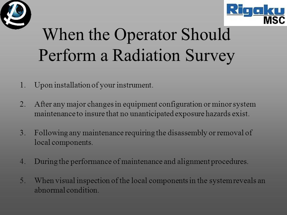 When the Operator Should Perform a Radiation Survey 1.Upon installation of your instrument. 2.After any major changes in equipment configuration or mi
