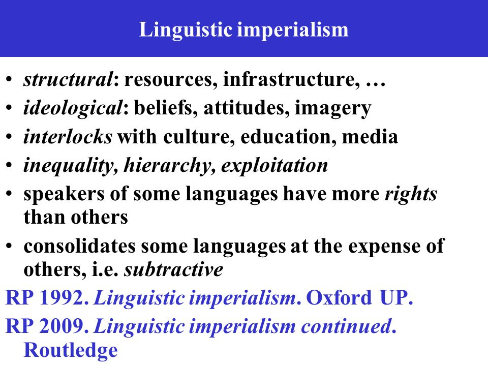 Linguistic imperialism structural: resources, infrastructure, … ideological: beliefs, attitudes, imagery interlocks with culture, education, media ine
