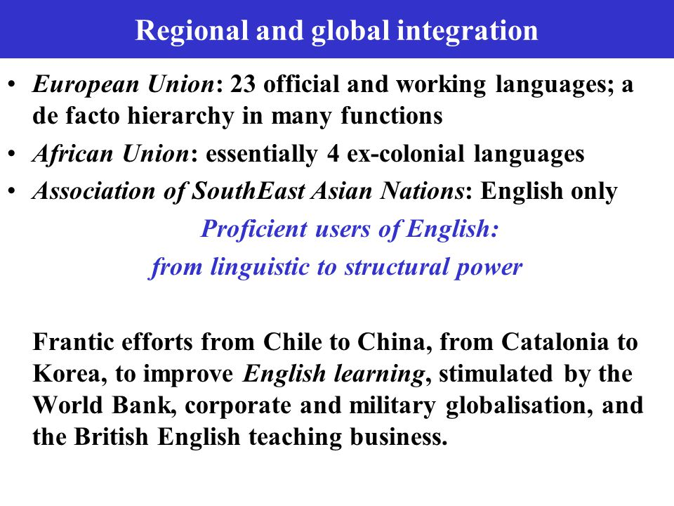 Regional and global integration European Union: 23 official and working languages; a de facto hierarchy in many functions African Union: essentially 4 ex-colonial languages Association of SouthEast Asian Nations: English only Proficient users of English: from linguistic to structural power Frantic efforts from Chile to China, from Catalonia to Korea, to improve English learning, stimulated by the World Bank, corporate and military globalisation, and the British English teaching business.