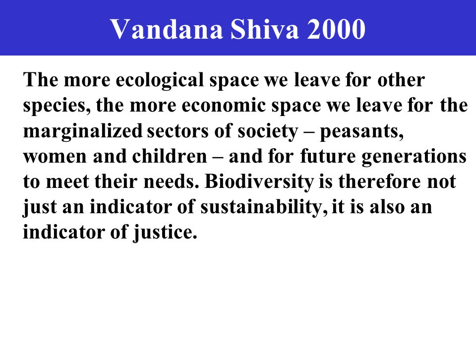 Vandana Shiva 2000 The more ecological space we leave for other species, the more economic space we leave for the marginalized sectors of society – peasants, women and children – and for future generations to meet their needs.