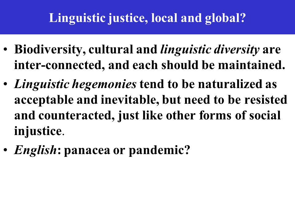 Linguistic justice, local and global? Biodiversity, cultural and linguistic diversity are inter-connected, and each should be maintained. Linguistic h