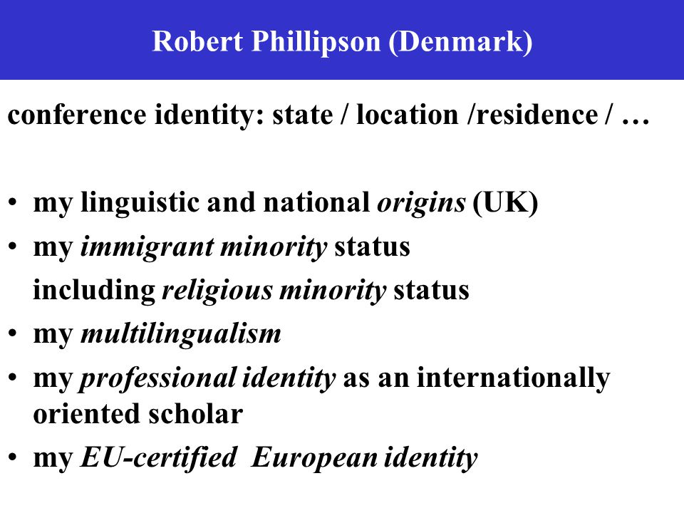 Robert Phillipson (Denmark) conference identity: state / location /residence / … my linguistic and national origins (UK) my immigrant minority status including religious minority status my multilingualism my professional identity as an internationally oriented scholar my EU-certified European identity