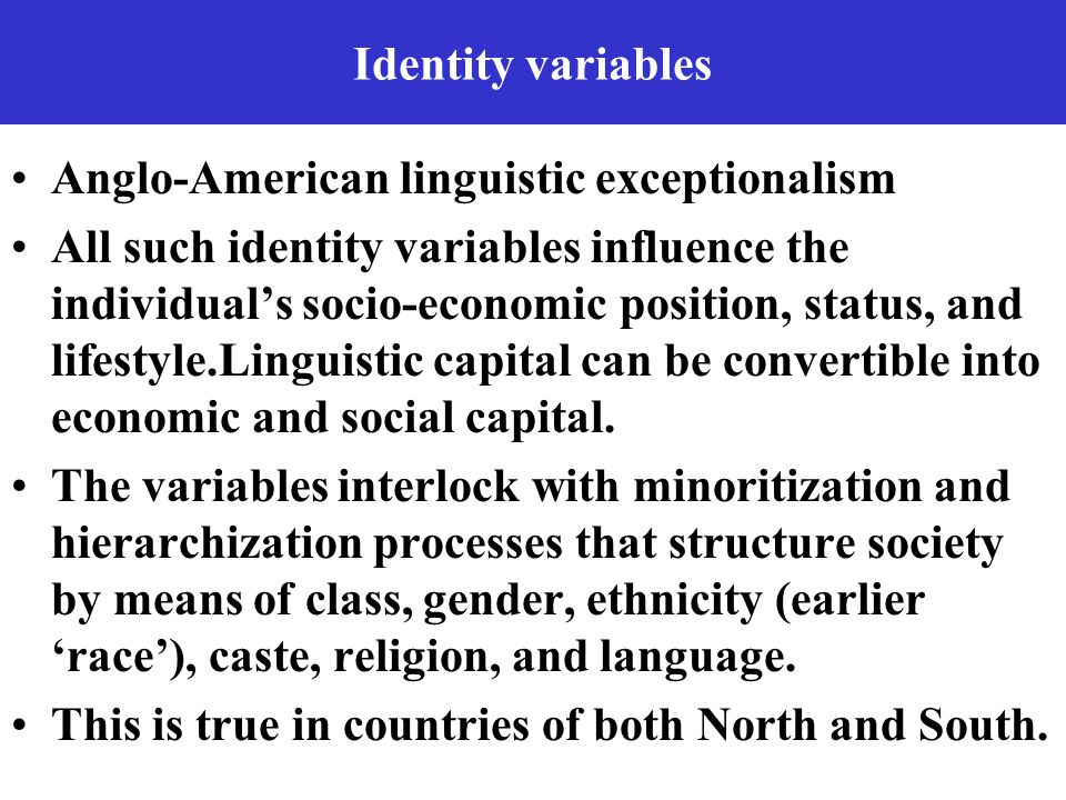 Identity variables Anglo-American linguistic exceptionalism All such identity variables influence the individual's socio-economic position, status, and lifestyle.Linguistic capital can be convertible into economic and social capital.