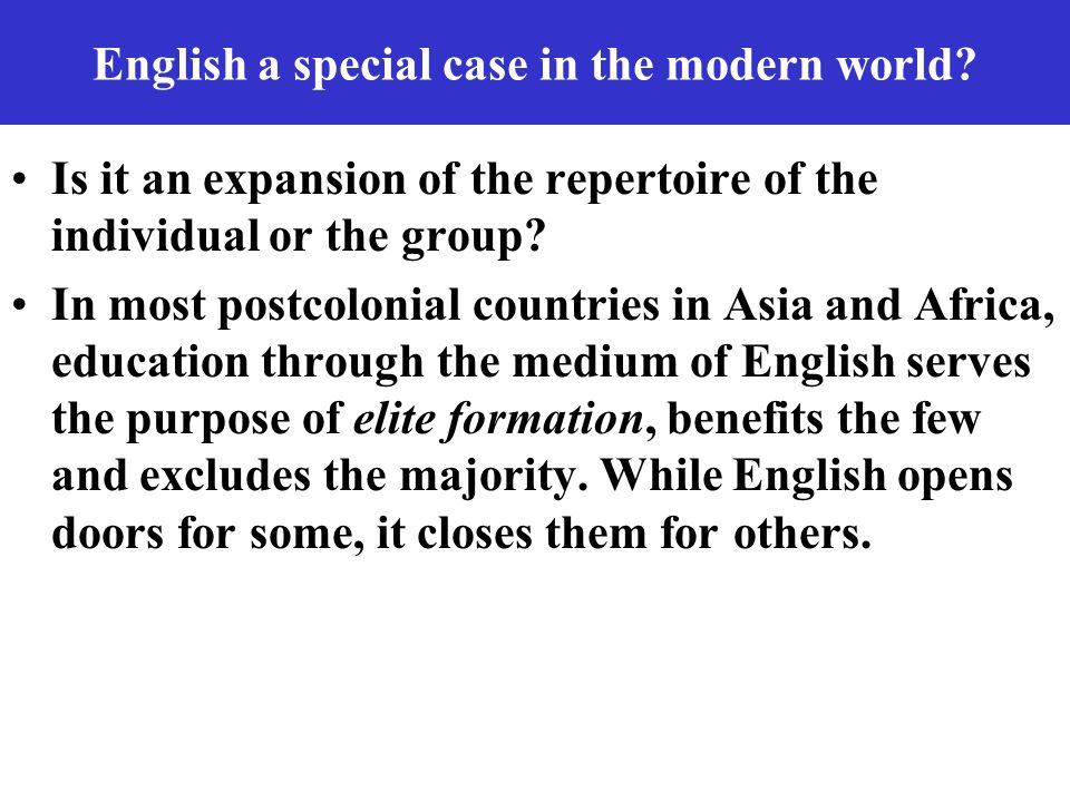 English a special case in the modern world? Is it an expansion of the repertoire of the individual or the group? In most postcolonial countries in Asi