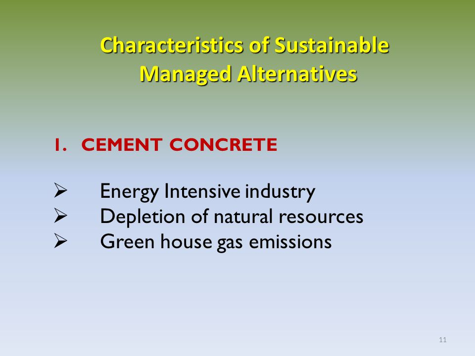 11 1. CEMENT CONCRETE  Energy Intensive industry  Depletion of natural resources  Green house gas emissions Characteristics of Sustainable Managed