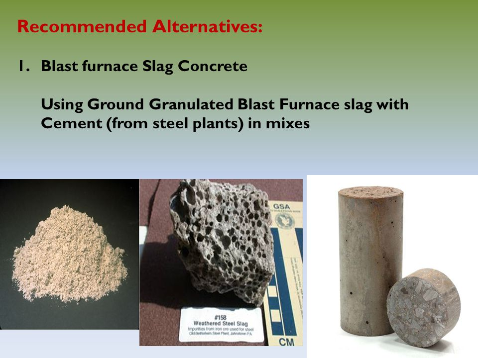 12 Recommended Alternatives: 1.Blast furnace Slag Concrete Using Ground Granulated Blast Furnace slag with Cement (from steel plants) in mixes