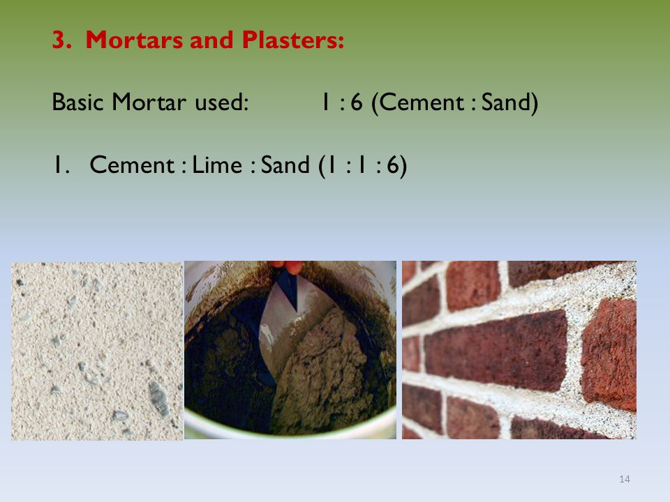 14 3. Mortars and Plasters: Basic Mortar used:1 : 6 (Cement : Sand) 1.Cement : Lime : Sand (1 : 1 : 6)