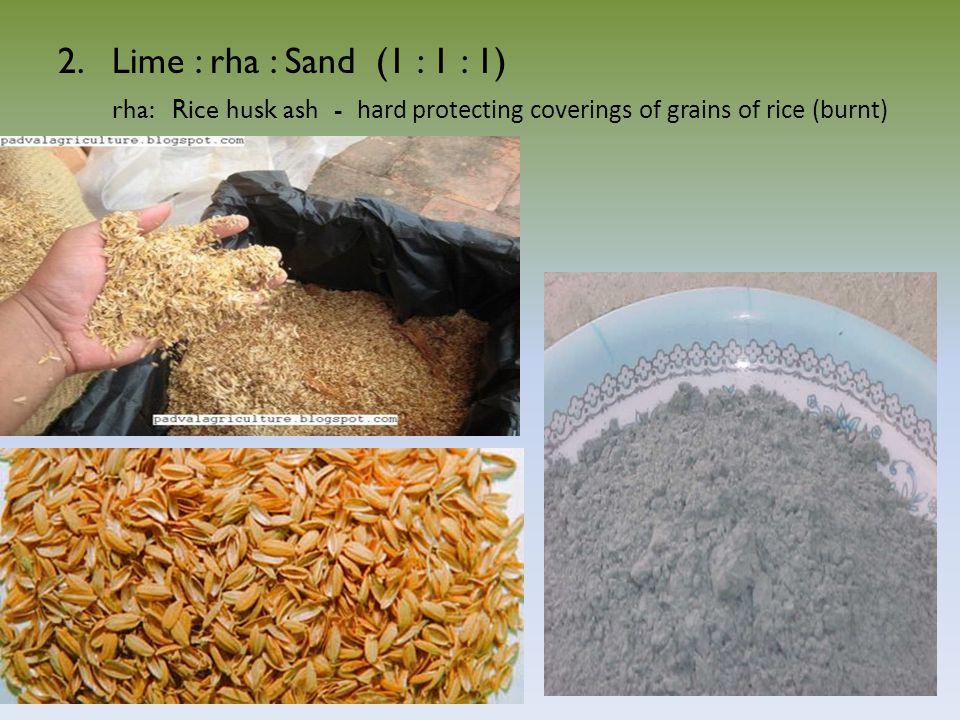 15 2.Lime : rha : Sand (1 : 1 : 1) rha: Rice husk ash - hard protecting coverings of grains of rice (burnt)