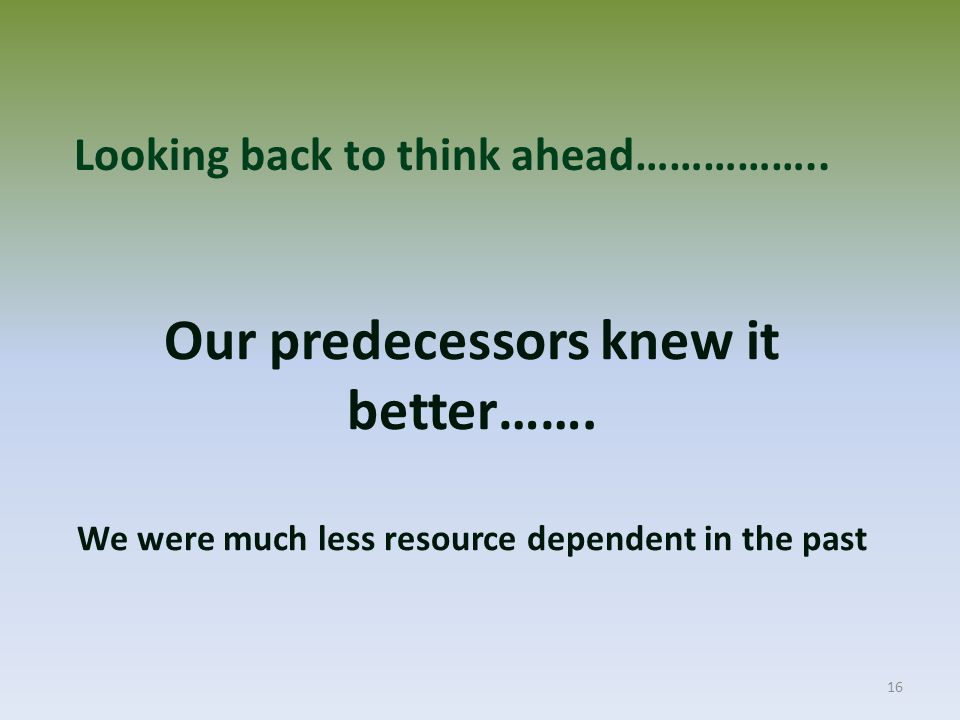16 Our predecessors knew it better……. We were much less resource dependent in the past Looking back to think ahead……………..
