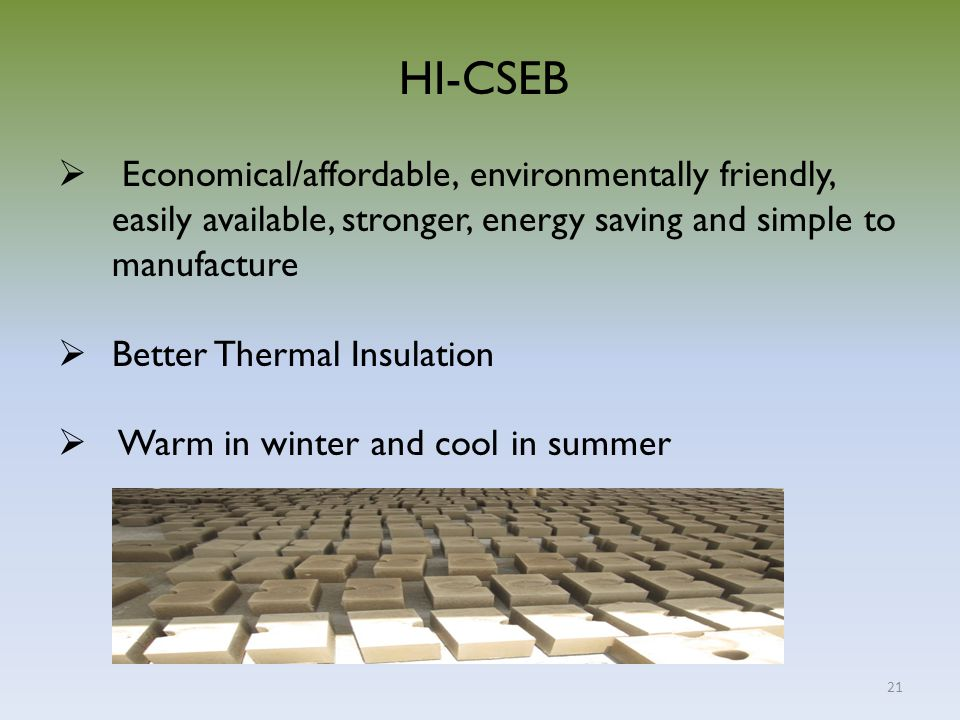 21 HI-CSEB  Economical/affordable, environmentally friendly, easily available, stronger, energy saving and simple to manufacture  Better Thermal Ins