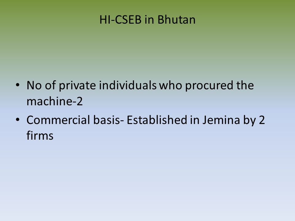 HI-CSEB in Bhutan No of private individuals who procured the machine-2 Commercial basis- Established in Jemina by 2 firms