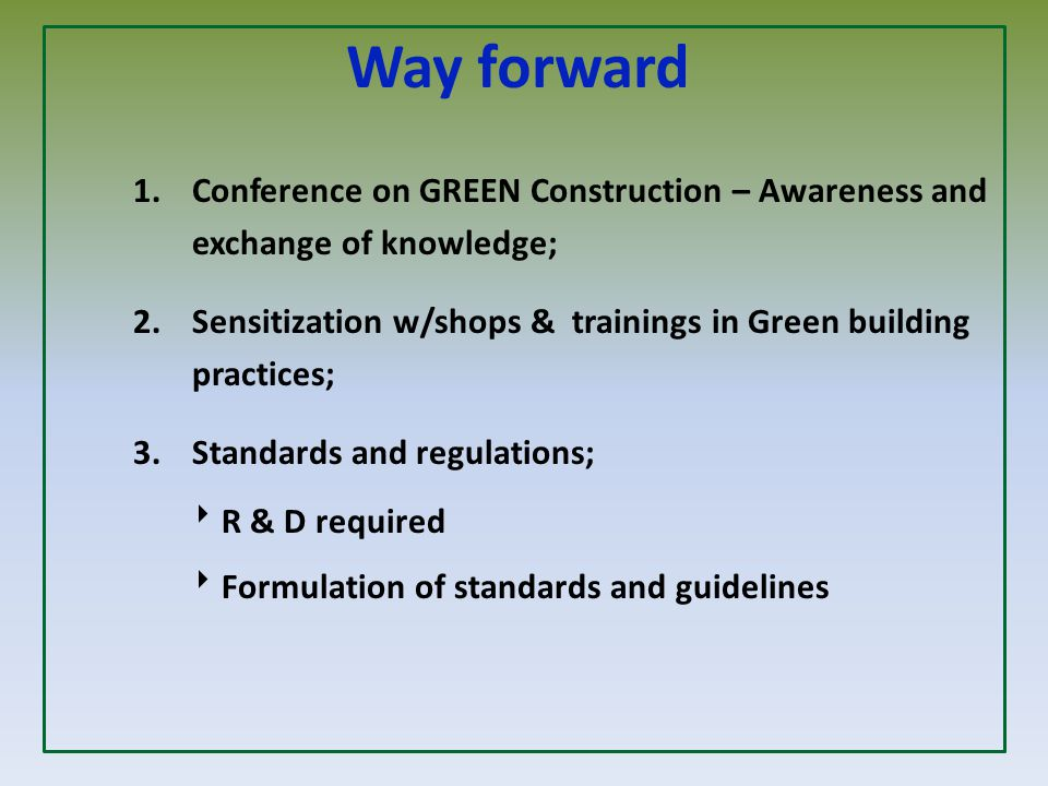 Way forward 1.Conference on GREEN Construction – Awareness and exchange of knowledge; 2. Sensitization w/shops & trainings in Green building practices
