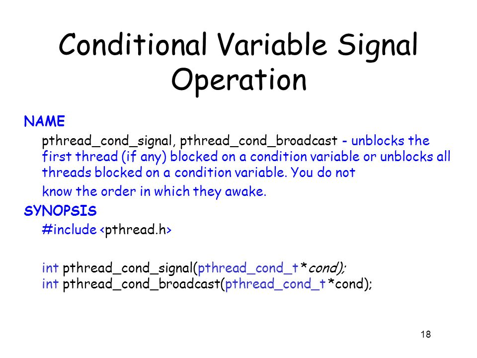 Conditional Variable Signal Operation NAME pthread_cond_signal, pthread_cond_broadcast - unblocks the first thread (if any) blocked on a condition var