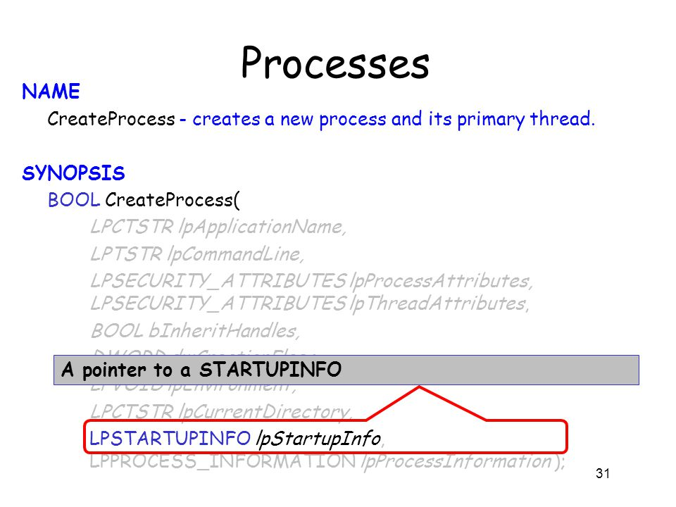 Processes NAME CreateProcess - creates a new process and its primary thread. SYNOPSIS BOOL CreateProcess( LPCTSTR lpApplicationName, LPTSTR lpCommandL