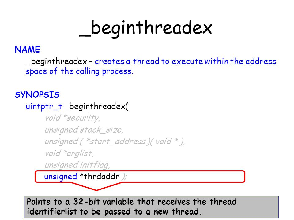 _beginthreadex NAME _beginthreadex - creates a thread to execute within the address space of the calling process. SYNOPSIS uintptr_t _beginthreadex( v
