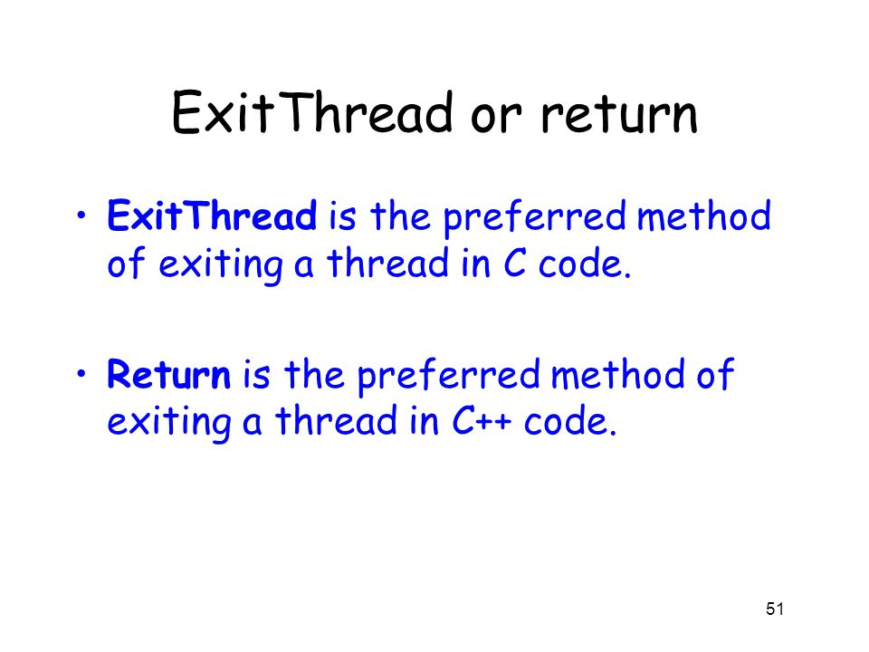 ExitThread or return ExitThread is the preferred method of exiting a thread in C code. Return is the preferred method of exiting a thread in C++ code.