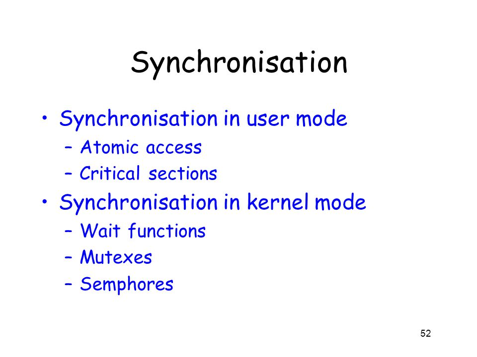 Synchronisation Synchronisation in user mode –Atomic access –Critical sections Synchronisation in kernel mode –Wait functions –Mutexes –Semphores 52