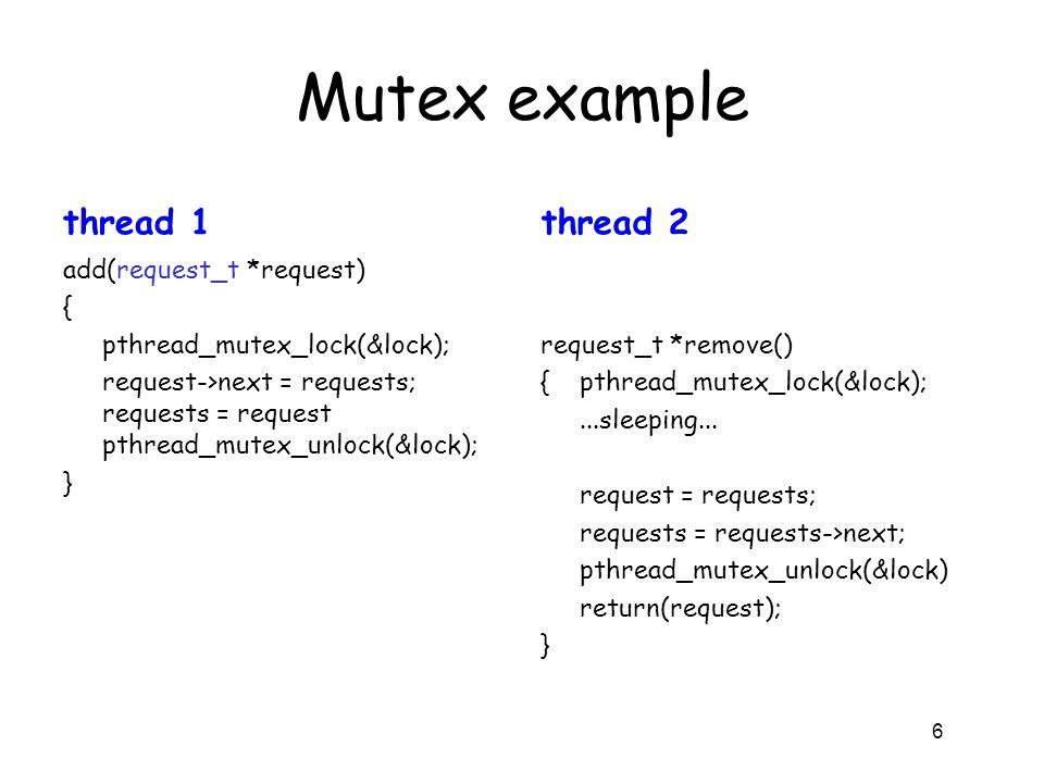 Mutex example thread 1 add(request_t *request) { pthread_mutex_lock(&lock); request->next = requests; requests = request pthread_mutex_unlock(&lock);