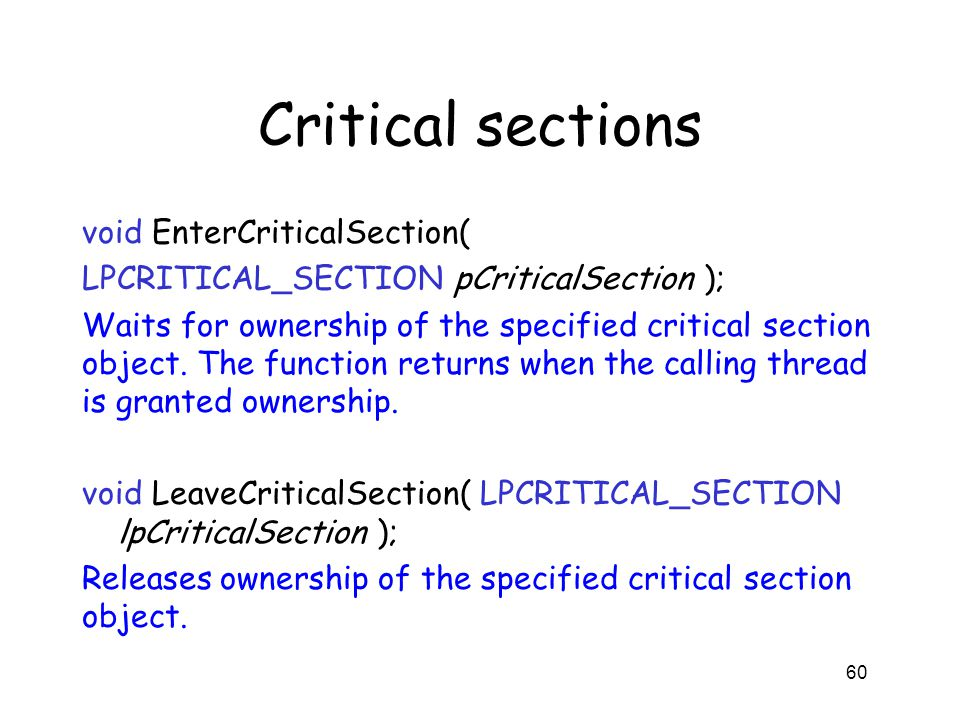 Critical sections void EnterCriticalSection( LPCRITICAL_SECTION pCriticalSection ); Waits for ownership of the specified critical section object. The