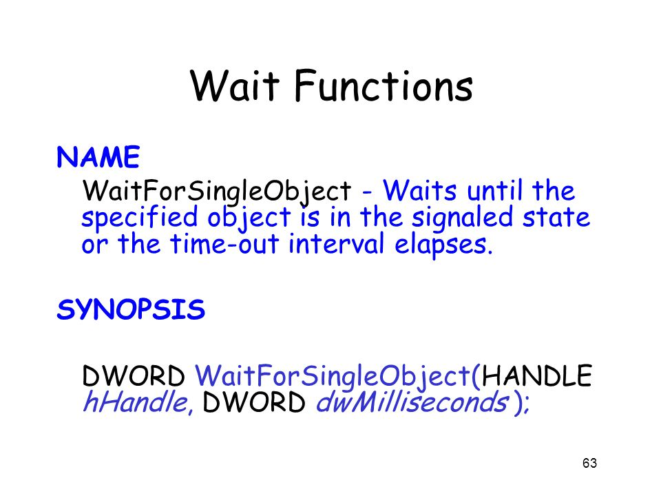 Wait Functions NAME WaitForSingleObject - Waits until the specified object is in the signaled state or the time-out interval elapses. SYNOPSIS DWORD W