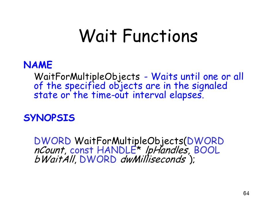 Wait Functions NAME WaitForMultipleObjects - Waits until one or all of the specified objects are in the signaled state or the time-out interval elapse