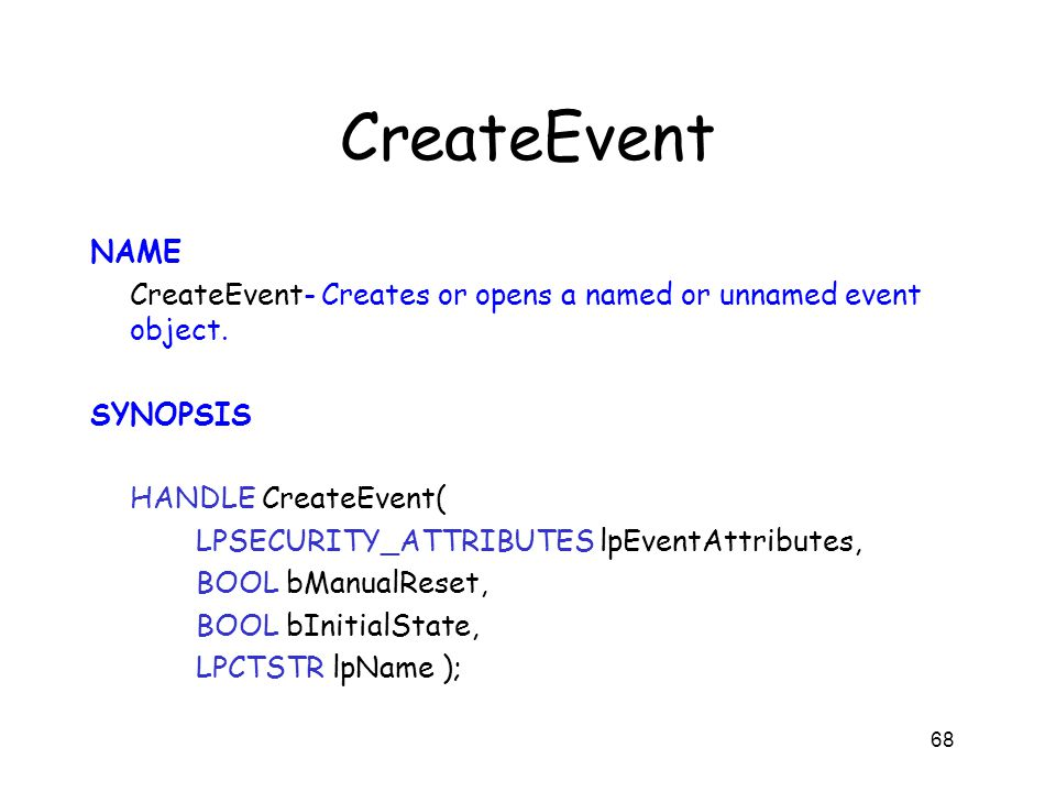 CreateEvent NAME CreateEvent- Creates or opens a named or unnamed event object. SYNOPSIS HANDLE CreateEvent( LPSECURITY_ATTRIBUTES lpEventAttributes,