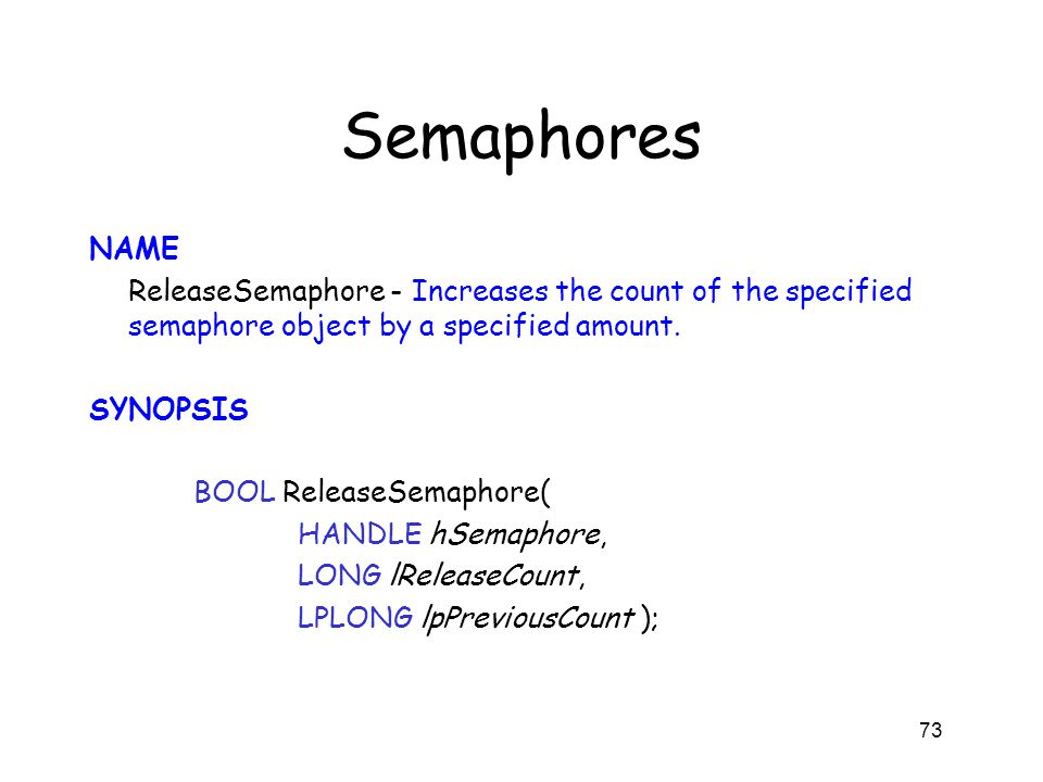 Semaphores NAME ReleaseSemaphore - Increases the count of the specified semaphore object by a specified amount. SYNOPSIS BOOL ReleaseSemaphore( HANDLE