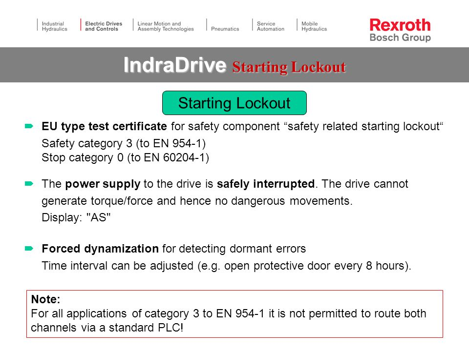  EU type test certificate for safety component safety related starting lockout Safety category 3 (to EN 954-1) Stop category 0 (to EN 60204-1) IndraDrive Starting Lockout  The power supply to the drive is safely interrupted.