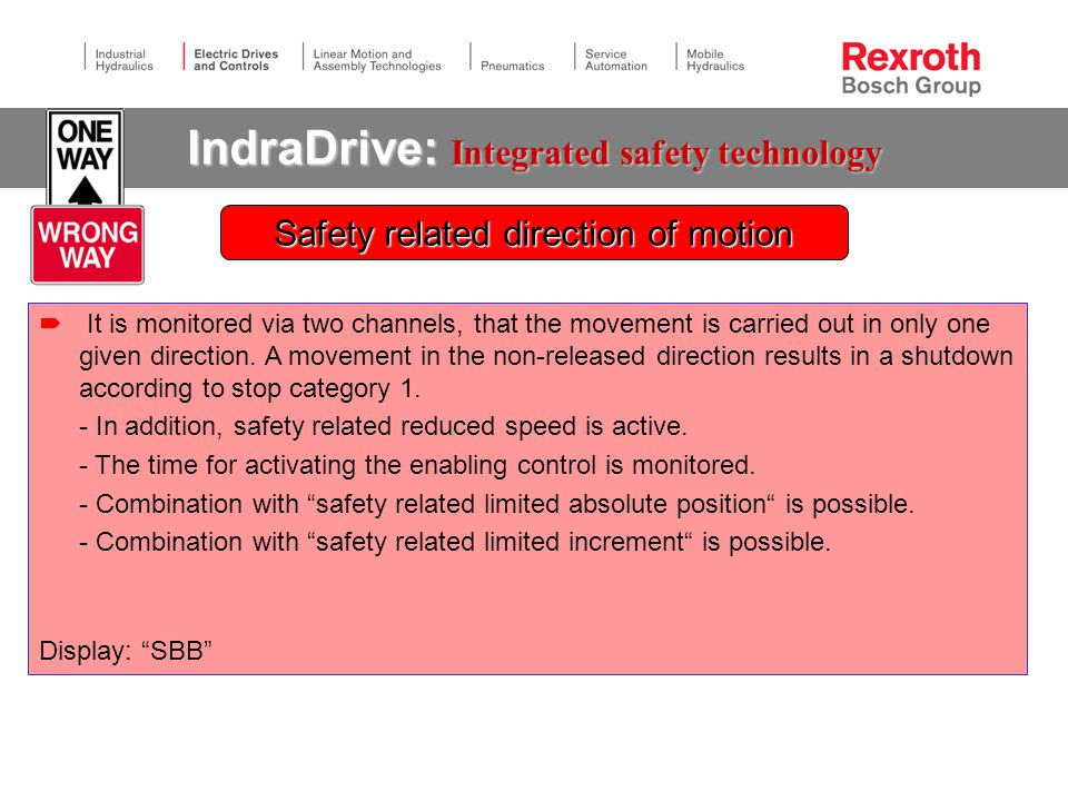 IndraDrive: Integrated safety technology  It is monitored via two channels, that the movement is carried out in only one given direction.