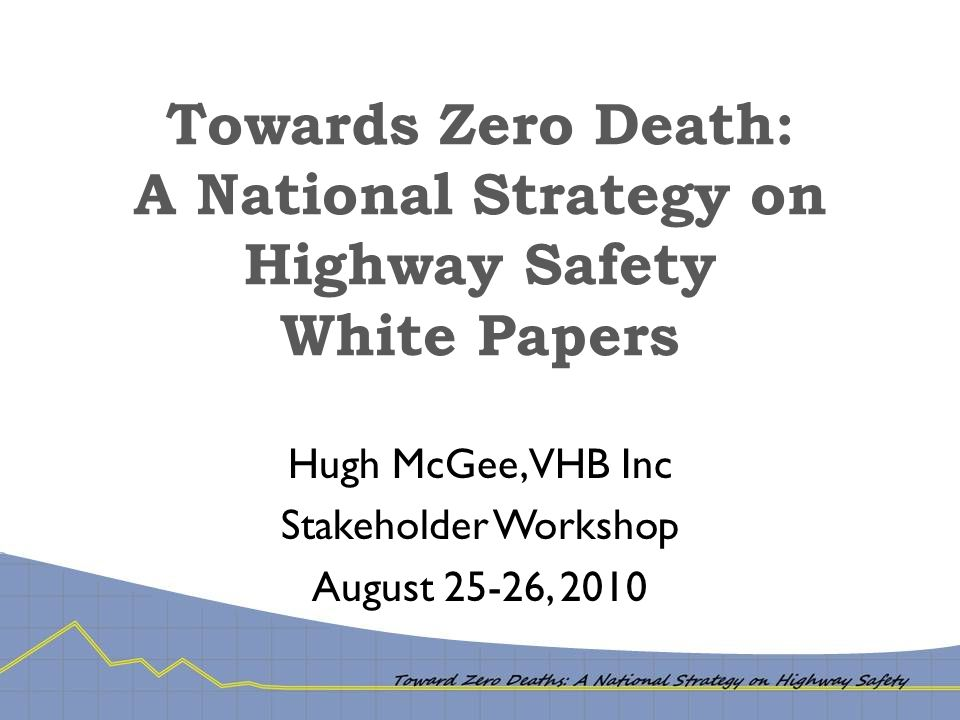 White Papers I.Future View of Transportation: Implications for Safety II.Safety Culture III.Safer Drivers* IV.Safer Vehicles* V.Safer Vulnerable Users* VI.Safer Infrastructure* VII.Emergency Medical Systems* VIII.Data Systems & Analysis Tools* IX.Lessons Learned from Safety Programs In Other Countries * Included in this presentation.